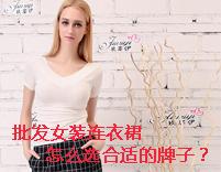 批發女裝連衣裙怎么選合適的牌子